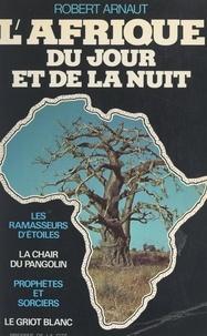 Robert Arnaut - L'Afrique du jour et de la nuit.