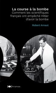 Robert Arnaut - La course à la bombe - Comment les scientifiques français ont empêché Hitler d'avoir la bombe.