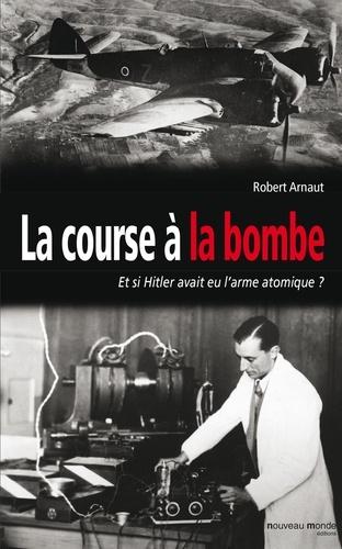 Robert Arnaut - La course à la bombe - Et si Hitler avait eu l'arme atomique ?.