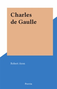 Robert Aron - Charles de Gaulle.