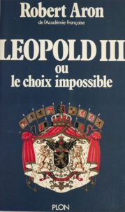 Robert Aron - Léopold III - Ou Le choix impossible. Février 1934 - Juillet 1940.