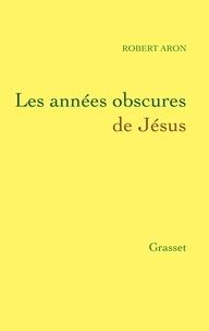 Robert Aron - Les années obscures de Jésus.