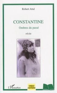 Robert Attal - Constantine, ombres du passé.
