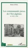 Robert Attal - Les communautés juives de l'Est algérien de 1865 à 1906 - A travers les correspondances du consistoire israélite de Constantine.