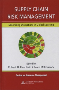 Robert-B Handfield et Kevin McCormack - Supply Chain Risk Management - Minimizing Disruptions in Global Sourcing.