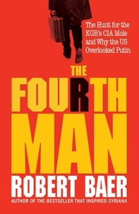 Robert Baer - The Fourth Man - The Race to Reveal the KGB Spy at the Top of the CIA.