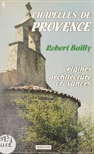 Robert Bailly et Guy Barruol - Chapelles de Provence - Bouches-du-Rhône, Alpes-Maritimes, Alpes-de-Haute-Provence, Var, Vaucluse : origines, architecture, croyances.