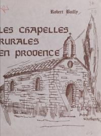Robert Bailly - Les chapelles rurales en Provence.