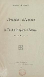 Robert Balland - L'intendant d'Alençon et le tarif à Nogent-le-Rotrou, de 1710 à 1753.