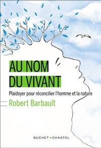 Robert Barbault - Au nom du vivant - Plaidoyer pour réconcilier l'homme et la nature.