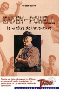 Robert Bastin - Baden-Powell - Le maître de l'aventure.