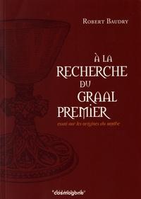 Robert Baudry - A la recherche du Graal premier - Essai sur les origines du mythe.