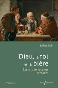 Robert Beck - Dieu, le roi et la bière - Une artisan bavarois, 1821-1872.