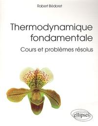 Robert Bedoret - Thermodynamique fondamentale - Cours et problèmes résolus.