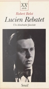 Robert Belot - Lucien Rebatet : un itinéraire fasciste.