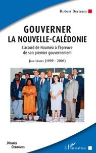 Robert Bertram - Gouverner la Nouvelle-Calédonie - L'accord de Nouméa à l'épreuve de son premier gouvernement ; Jean Lèques : 1999-2001.