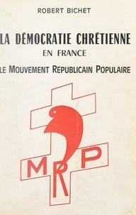 Robert Bichet - La démocratie chrétienne en France - Le mouvement républicain populaire.