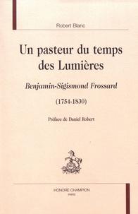 Robert Blanc - Un pasteur du temps des Lumières - Benjamin-Sigismond Frossard (1754-1830).
