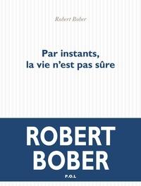 Robert Bober - Par instants, la vie n'est pas sûre.