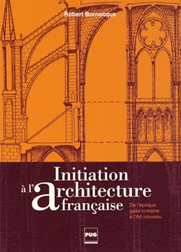 Robert Bornecque - Initiation à l'architecture française - De l'époque gallo-romaine à l'Art nouveau.