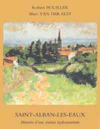 Robert Bouiller et Marc Van Der Elst - Saint-Alban-Les-Eaux (Loire) - Histoire d'une station hydrominérale.