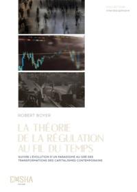 Robert Boyer - La Théorie de la Régulation au fil du temps - Suivre l'évolution d'un paradigme au gré des transformations des capitalismes contemporains.