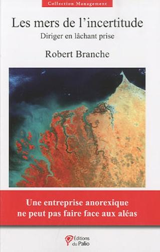Robert Branche - Les mers de l'incertitude - Diriger en lâchant prise.