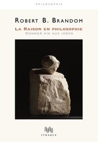 Robert Brandom - La raison en philosophie - Donner vie aux idées.
