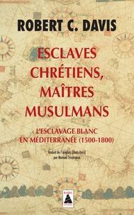 Robert C. Davis - Esclaves chrétiens, maîtres musulmans - L'esclavage blanc en Méditerranée (1500-1800).