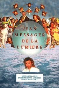 Robert Cara et Yvette Cara - Jean, messager de la lumière. - Messages de Jean, enseignements et prières.