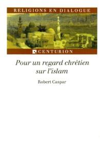 Robert Caspar - Pour un regard chrétien sur l'islam.