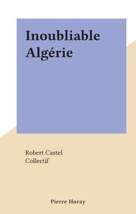 Robert Castel et  Collectif - Inoubliable Algérie.