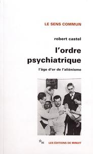 Robert Castel - L'ordre psychiatrique - L'âge d'or de l'aliénisme.