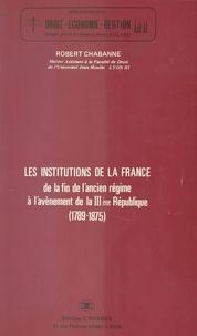 Robert Chabanne - Les Institutions de la France, de la fin de l'Ancien Régime à l'avènement de la IIIe République (1789-1875).