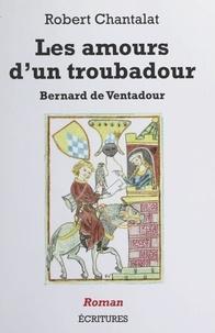 Robert Chantalat - Les amours d'un troubadour : Bernard de Ventadour.