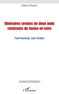 Robert Chantin - Itinéraires croisées de deux amis résistants de Saône-et-Loire - Paul Pisseloup, Jean Tortiller.