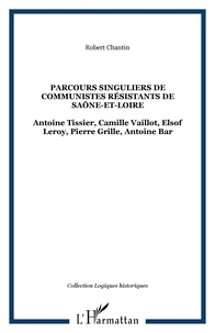 Robert Chantin - Parcours singuliers de communistes résistants de Saône-et-Loire - Antoine Tissier, Camille Vaillot, Elsof Leroy, Pierre Grille, Antoine Bar.