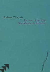 Robert Chapuis - La rose et la croix Socialistes et chrétiens.