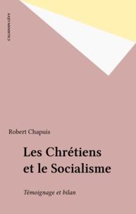 Robert Chapuis - Les Chrétiens et le Socialisme - Témoignage et bilan.