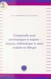 Robert Chaudenson et Monique Slodzian - Comprendre pour communiquer et soigner, langues, informatique et santé oculaire en Afrique.