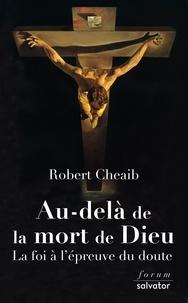 Robert Cheaib - Au-delà de la mort de Dieu - La foi à l'épreuve du doute.