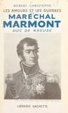 Robert Christophe - Les amours et les guerres du maréchal Marmont, duc de Raguse.