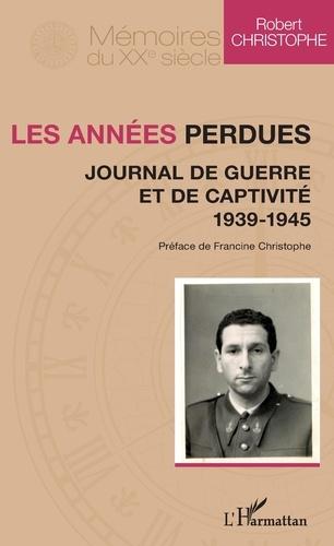 Robert Christophe - Les années perdues - Journal de guerre et de captivité 1939-1945.