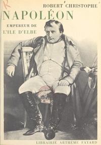 Robert Christophe - Napoléon, empereur de l'île d'Elbe.