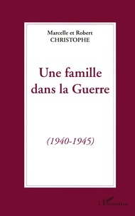 Robert Christophe et Marcelle Christophe - Une famille dans la guerre - 1940-1945.