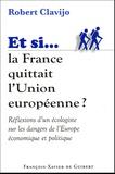 Robert Clavijo - Si la France quittait l'Union européenne - Réflexions d'un écologiste sur les dangers de l'Europe économique et politique.
