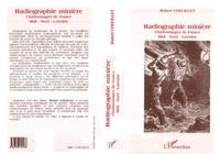 Robert Coeuillet - Radiographie minière - 50 ans d'histoire des Charbonnages de France Midi-Nord-Lorraine.
