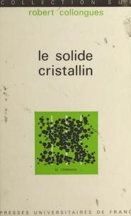 Robert Collongues et Jacques Bénard - Le solide cristallin.