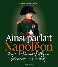 Robert Colonna d'Istria - Ainsi parlait Napoléon - Amour, pouvoir, politique... Les maximes d'un chef.