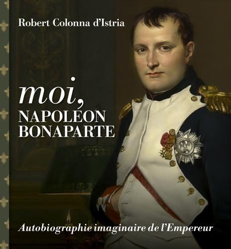 Moi, Napoléon Bonaparte. Autobiographie imaginaire de l'Empereur